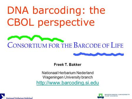 Freek T. Bakker Nationaal Herbarium Nederland Wageningen University branch  DNA barcoding: the CBOL perspective.