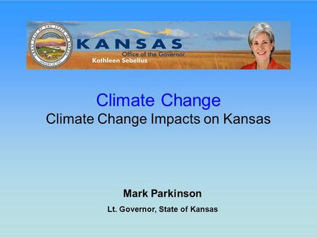 Mark Parkinson Lt. Governor, State of Kansas Climate Change Climate Change Impacts on Kansas.
