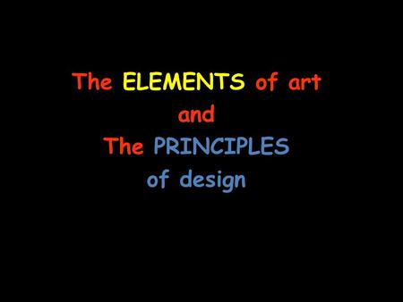 The ELEMENTS of art and The PRINCIPLES of design.