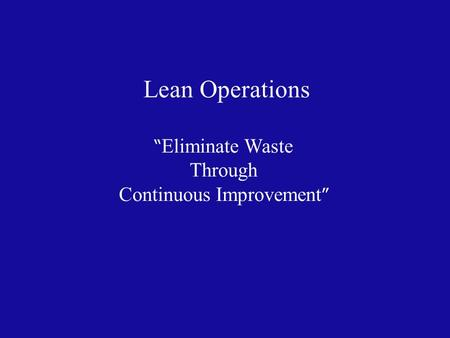 "Lean Operations "" Eliminate Waste Through Continuous Improvement """