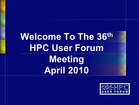 Welcome To The 36 th HPC User Forum Meeting April 2010.