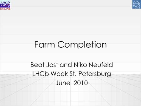 Farm Completion Beat Jost and Niko Neufeld LHCb Week St. Petersburg June 2010.