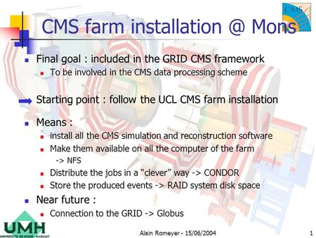 Alain Romeyer - 15/06/20041 CMS farm Mons Final goal : included in the GRID CMS framework To be involved in the CMS data processing scheme.