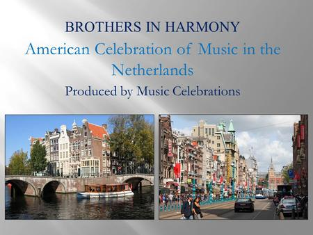 BROTHERS IN HARMONY American Celebration of Music in the Netherlands Produced by Music Celebrations.