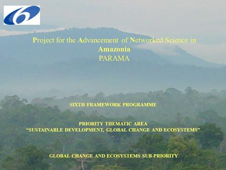 "Project for the Advancement of Networked Science in Amazonia PARAMA SIXTH FRAMEWORK PROGRAMME PRIORITY THEMATIC AREA ""SUSTAINABLE DEVELOPMENT, GLOBAL CHANGE."