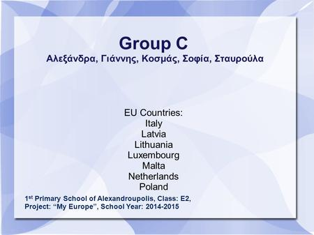 Group C Αλεξάνδρα, Γιάννης, Κοσμάς, Σοφία, Σταυρούλα EU Countries: Italy Latvia Lithuania Luxembourg Malta Netherlands Poland 1 st Primary School of Alexandroupolis,