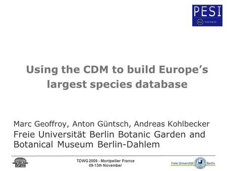 TDWG 2009 - Montpellier France 09-13th November Using the CDM to build Europe's largest species database Marc Geoffroy, Anton Güntsch, Andreas Kohlbecker.