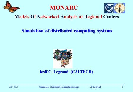 July, 2000.Simulation of distributed computing systems I.C. Legrand1 MONARC Models Of Networked Analysis at Regional Centers Iosif C. Legrand (CALTECH)