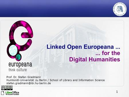 1 Linked Open Europeana...... for the Digital Humanities Prof. Dr. Stefan Gradmann Humboldt-Universität zu Berlin / School of Library and Information Science.