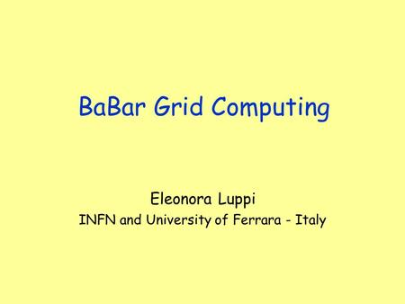 BaBar Grid Computing Eleonora Luppi INFN and University of Ferrara - Italy.