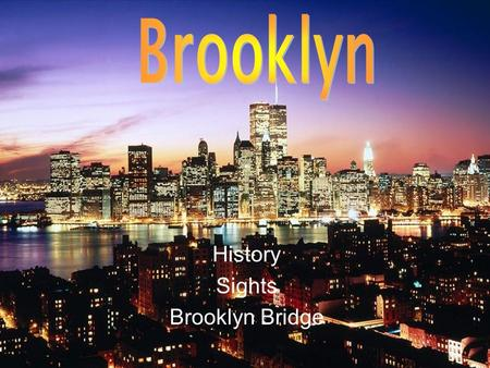 History Sights Brooklyn Bridge. Brooklyn is one of the five municipality* of New York. It´s in south-east. It was found in 1635 from some Dutchmen**.It.