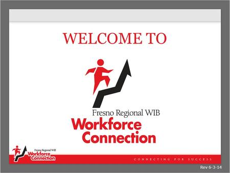 WELCOME TO Rev 6-3-14. The Purpose of this Orientation  What is Workforce Connection?  What does Workforce Connection Offer?  How do you access these.