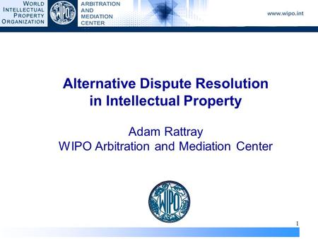 1 Alternative Dispute Resolution in Intellectual Property Adam Rattray WIPO Arbitration and Mediation Center.