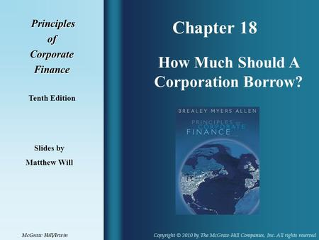Chapter 18 Principles PrinciplesofCorporateFinance Tenth Edition How Much Should A Corporation Borrow? Slides by Matthew Will Copyright © 2010 by The McGraw-Hill.