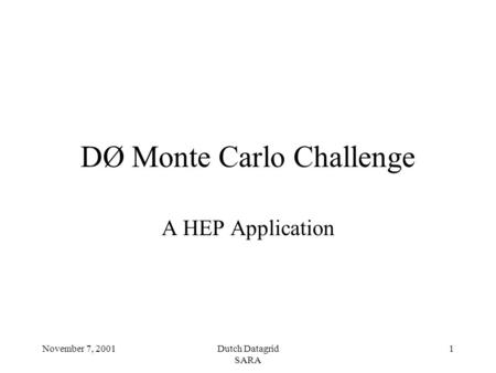 November 7, 2001Dutch Datagrid SARA 1 DØ Monte Carlo Challenge A HEP Application.