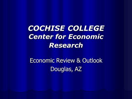 COCHISE COLLEGE Center for Economic Research Economic Review & Outlook Douglas, AZ.