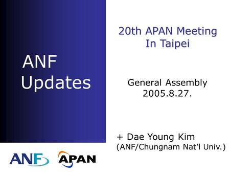 ANF Updates + Dae Young Kim (ANF/Chungnam Nat'l Univ.) 20th APAN Meeting In Taipei General Assembly 2005.8.27.