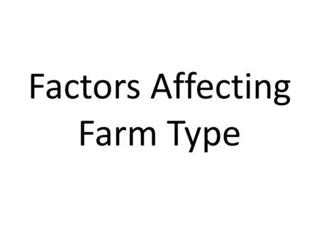 Factors Affecting Farm Type. Capital Money is vitally important when setting up a farm, or trying to run one. Subsidies and government policies have helped.