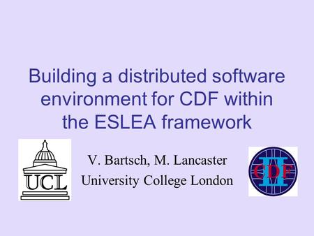 Building a distributed software environment for CDF within the ESLEA framework V. Bartsch, M. Lancaster University College London.