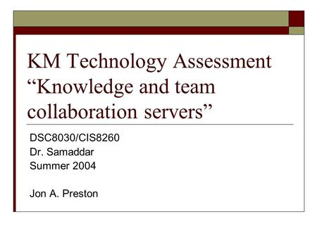 "KM Technology Assessment ""Knowledge and team collaboration servers"" DSC8030/CIS8260 Dr. Samaddar Summer 2004 Jon A. Preston."