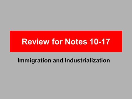 Review for Notes 10-17 Immigration and Industrialization.