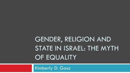 GENDER, RELIGION AND STATE IN ISRAEL: THE MYTH OF EQUALITY Kimberly D. Gouz.