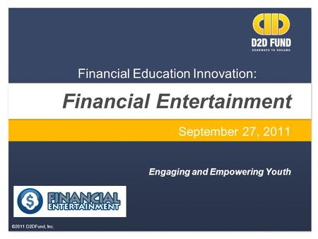 ©2011 D2DFund, Inc. Financial Entertainment September 27, 2011 Engaging and Empowering Youth Financial Education Innovation: