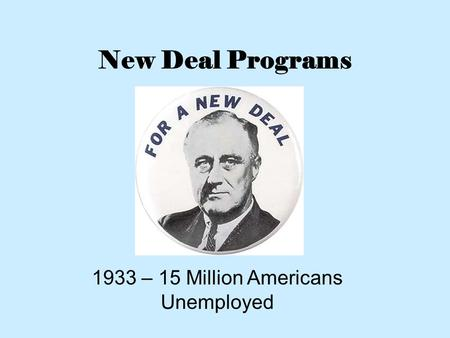 New Deal Programs 1933 – 15 Million Americans Unemployed.