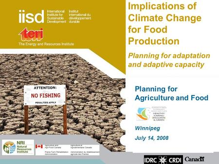 Planning for Agriculture and Food Winnipeg July 14, 2008 Implications of Climate Change for Food Production Planning for adaptation and adaptive capacity.