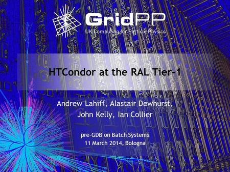 HTCondor at the RAL Tier-1 Andrew Lahiff, Alastair Dewhurst, John Kelly, Ian Collier pre-GDB on Batch Systems 11 March 2014, Bologna.