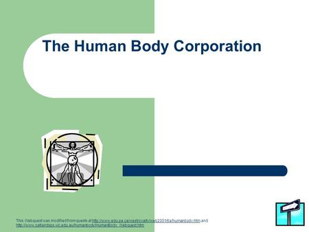 The Human Body Corporation This Webquest was modified from quests at  and
