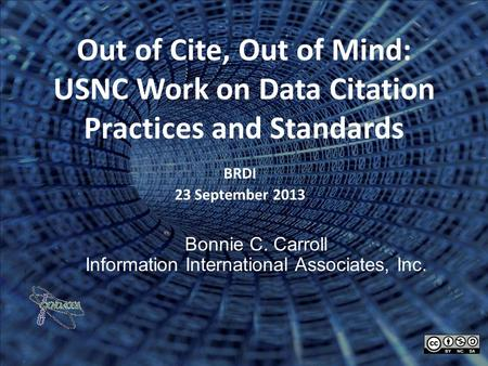 Out of Cite, Out of Mind: USNC Work on Data Citation Practices and Standards BRDI 23 September 2013 Bonnie C. Carroll Information International Associates,