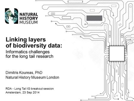 Dimitris Koureas, PhD Natural History Museum London Linking layers of biodiversity data: Informatics challenges for the long tail research RDA - Long Tail.