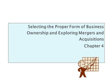 Selecting the Proper Form of Business Ownership and Exploring Mergers and Acquisitions Chapter 4.