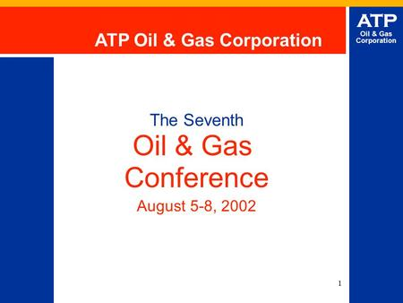 1 ATP Oil & Gas Corporation The Seventh Oil & Gas Conference August 5-8, 2002 ATP Oil & Gas Corporation.