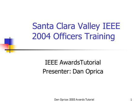 Dan Oprica: IEEE Awards Tutorial1 Santa Clara Valley IEEE 2004 Officers Training IEEE AwardsTutorial Presenter: Dan Oprica.