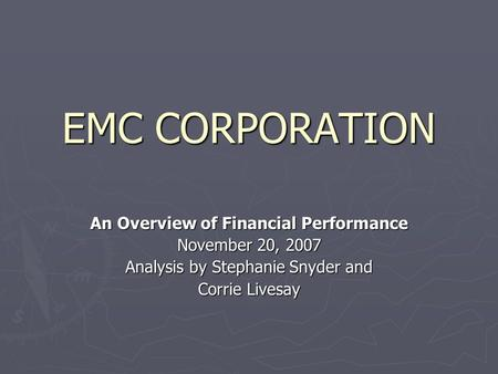 EMC CORPORATION An Overview of Financial Performance November 20, 2007 Analysis by Stephanie Snyder and Corrie Livesay.