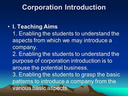 Corporation Introduction I. Teaching Aims 1. Enabling the students to understand the aspects from which we may introduce a company. 2. Enabling the students.