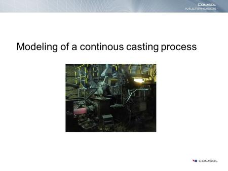 Modeling of a continous casting process. Introduction The purpose of this model is to describe the transition from melt to solid in the flow in the continous.