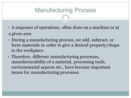 Manufacturing Process A sequence of operations, often done on a machine or at a given area During a manufacturing process, we add, subtract, or form materials.