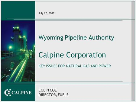 CALPINE July 22, 2003 Wyoming Pipeline Authority Calpine Corporation KEY ISSUES FOR NATURAL GAS AND POWER COLIN COE DIRECTOR, FUELS.