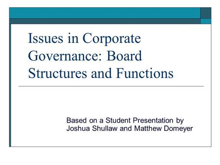 Issues in Corporate Governance: Board Structures and Functions Based on a Student Presentation by Joshua Shullaw and Matthew Domeyer.