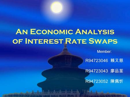 An Economic Analysis of Interest Rate Swaps Member: R94723046 賴又慈 R94723043 廖品荃 R94723052 陳佩忻.