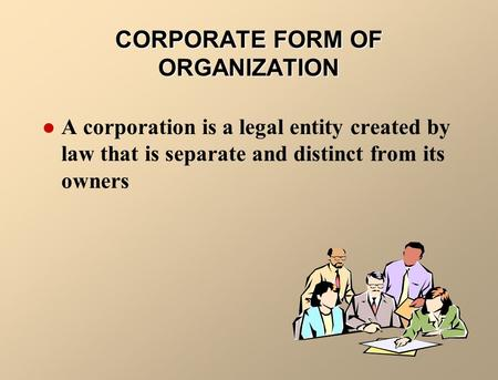 CORPORATE FORM OF ORGANIZATION A corporation is a legal entity created by law that is separate and distinct from its owners.