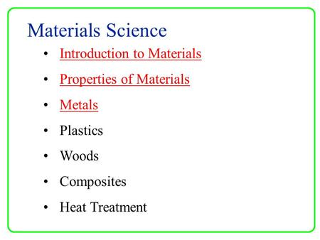 Materials Science Introduction to Materials Properties of Materials Metals Plastics Woods Composites Heat Treatment.