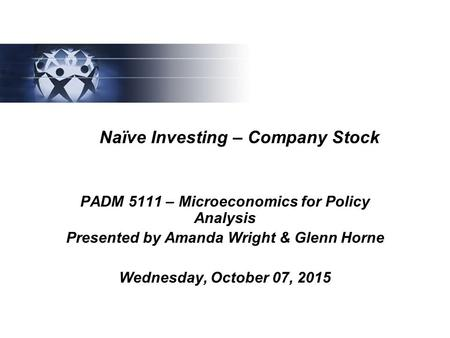 Naïve Investing – Company Stock PADM 5111 – Microeconomics for Policy Analysis Presented by Amanda Wright & Glenn Horne Wednesday, October 07, 2015.