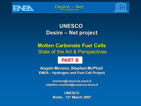 UNESCO Desire – Net project Molten Carbonate Fuel Cells State of the Art & Perspectives State of the Art & Perspectives Angelo Moreno, Stephen McPhail.