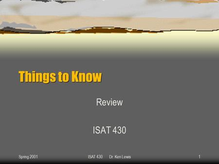 Spring 2001ISAT 430 Dr. Ken Lewis1 Things to Know Review ISAT 430.