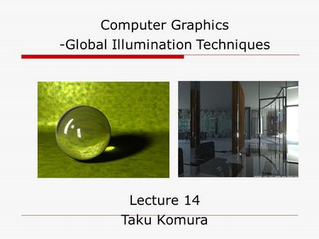 Computer Graphics -Global Illumination Techniques Lecture 14 Taku Komura.