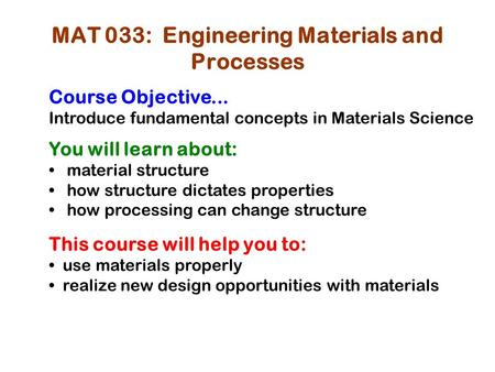 MAT 033: Engineering Materials and Processes Course Objective... Introduce fundamental concepts in Materials Science You will learn about: material structure.